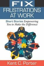 Fix Frustrations at Work: Short Stories Empowering You to Make the Difference (P