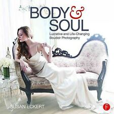Body and Soul : Lucrative and Life-Changing Boudoir Photography, Paperback by...
