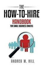 NEW The How-to-Hire Handbook for Small Business Owners by Ms. Andrea M. Hill