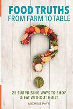Food Truths from Farm to Table : 25 Surprising Ways to Shop & Eat Without...