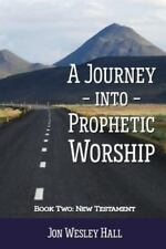A Journey into Prophetic Worship. Book 2 : New Testament by Jon Wesley Hall...
