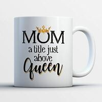 Mom Queen Coffee Mug - Mom A Title Just Above Queen - Funny 11 oz White Ceramic