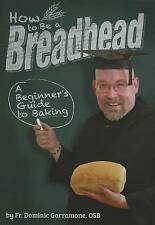 How to Be a Breadhead: A Beginner's Guide to Baking by Fr. Dominic Garramone
