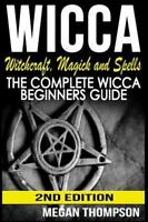 Wicca : Witchcraft, Magick and Spells: the Complete Wicca Beginners Guide, Pa...
