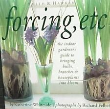 Forcing, Etc: The Indoor Gardener's Guide to Bringing Builbs, Branches & Housepl