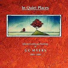 In Quiet Places: Selected Landscape Paintings of GC Myers 2003-2008 by G. C....