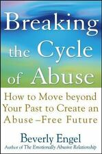 Breaking the Cycle of Abuse : How to Move Beyond Your Past to Create an...