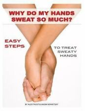 Why Do My Hands Sweat So Much: Easy Steps to Treat Sweaty Hands by Alex Trost...
