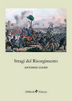 Stragi del Risorgimento - di Antonio Ciano,  2018,  Ali Ribelli Edizioni