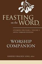 Feasting On The Word Worship Companion: Liturgies For Year C, Volume 1, Adven...