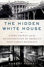 The Hidden White House: Harry Truman and the Reconstruction of America's Most Fa