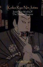 Koka Ryu NinJutsu : Inside the World of the Shadow Warriors by Rodolfo...