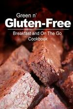Green N' Gluten-Free - Breakfast and on the Go Cookbook : Gluten-Free...