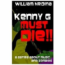 Kenny G Must Die!! : A Satire about Music... and Zombies by William Hrdina...