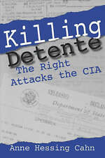 Killing Detente: The Right Attacks the CIA by Cahn, Anne