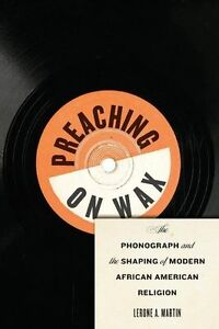 Preaching on Wax: The Phonograph and the Shaping of Modern African American...