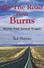 On the Road from Burns : Stories from Central Oregon by Ted Haynes (2013,...