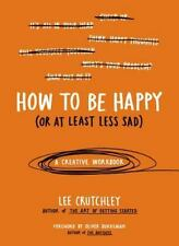 How to Be Happy (or at Least Less Sad) : A Creative Workbook by Lee Crutchley...