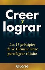 Creer y Lograr : Los 17 Principios de W. Clement Stone para Lograr el Exito...