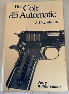 COLT .45 AUTOMATIC: A SHOP MANUAL By Jerry Kuhnhausen
