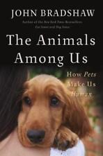The Animals Among Us: How Pets Make Us Human by John Bradshaw: Used