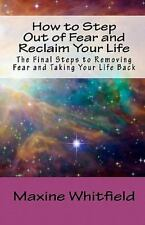 How to Step Out of Fear and Reclaim Your Life : The Final Steps to Removing...
