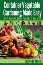 Container Vegetable Gardening Made Easy : How to Grow Fresh, Healthy...