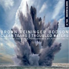 Brown Reininger Bodson-Clear Tears/Troubled Waters CD NEW