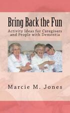 Bring Back the Fun : Activity Ideas for Caregivers and People with Dementia...