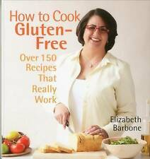 How to Cook Gluten-Free: Over 150 Recipes That Really Work by Elizabeth Barbone