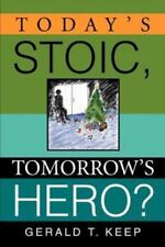 Today's Stoic, Tomorrow's Hero? by Gerald T. Keep (2005, Paperback)