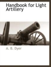 Handbook For Light Artillery: By A. B. Dyer