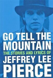 Go Tell The Mountain The Stories And Lyrics of Jeffrey Lee Pierce , 2nd Edition