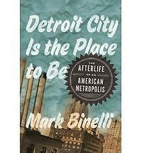 Detroit City Is the Place to Be: The Afterlife of an American Metropolis by Mar