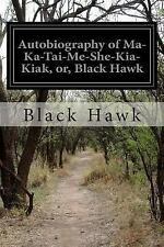 Autobiography of Ma-Ka-Tai-Me-She-Kia-Kiak, or, Black Hawk: By Hawk, Black