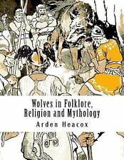 Wolves in Folklore, Religion and Mythology by Arden Heacox (2015, Paperback)