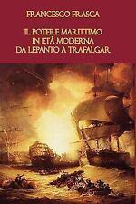 Il potere marittimo in et� moderna. Da Lepanto a Trafalgar by Francesco...