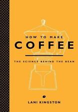 How to Make Coffee: The Science Behind the Bean: By Kingston, Lani