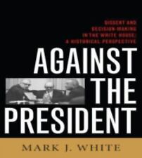Against the President: Dissent and Decision-Making in the White House: A Histor