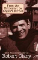 From the Holocaust to Hogan's Heroes: The Autobiography of Robert Clary: By C...