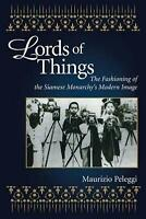 Lords of Things: The Fashioning of the Siamese Monarchy's Modern Image by Mauriz