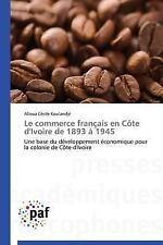 Le Commerce Francais en Cote d'Ivoire de 1893 A 1945 by Koulandje Alloua...