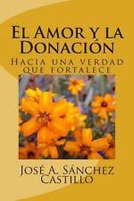 El Amor y la Donacion : Hacia una Verdad Que Fortalece by Jose a Sanchez...