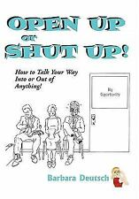 Open Up Or Shut Up! How To Talk Your Way Into Or Out Of Anything!
