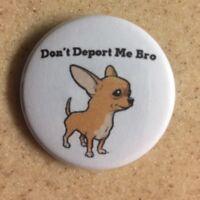 Anti-Trump Deportation Chihuahua Pin-Back 1 1/2 in. SHIPS FREE