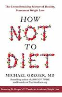 How Not To Diet: The Groundbreaking Science of Healthy, Pe... by Greger, Michael