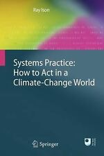 Systems Practice : How to Act in a Climate Change World by Ray Ison (2010,...