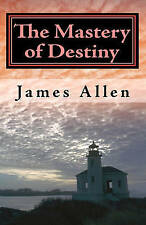 The Mastery of Destiny: The Science of Creating Your Perfect Life by James Allen