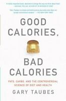 Good Calories, Bad Calories : Fats, Carbs, and the Controversial Science of...