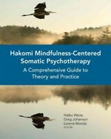 Hakomi Mindfulness-Centered Somatic Psychotherapy : A Comprehensive Guide to ...